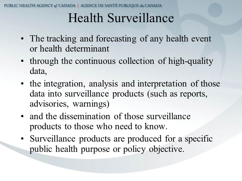 Health Surveillance The tracking and forecasting of any health event or health determinant through the continuous collection of high-quality data, the integration, analysis and interpretation of those data into surveillance products (such as reports, advisories, warnings) and the dissemination of those surveillance products to those who need to know.