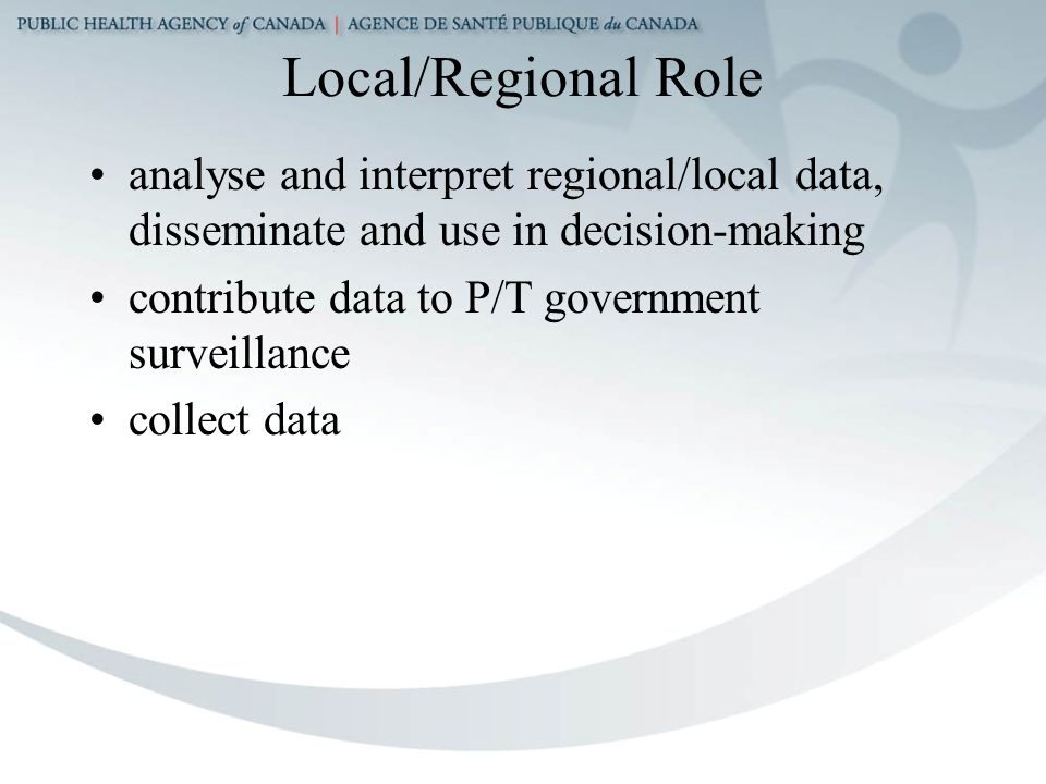 Local/Regional Role analyse and interpret regional/local data, disseminate and use in decision-making contribute data to P/T government surveillance collect data