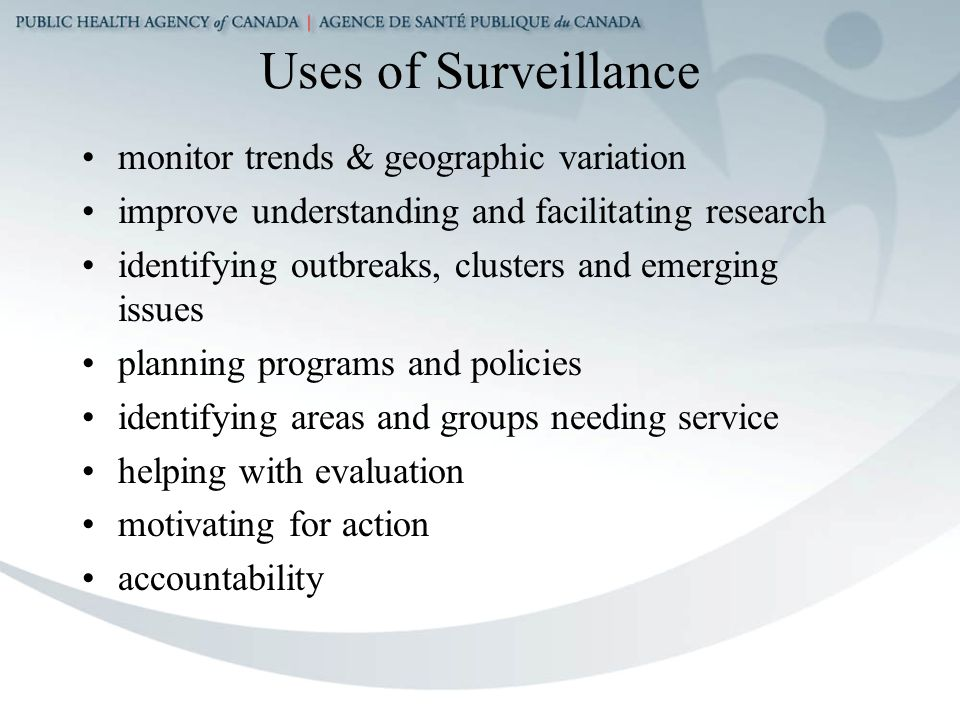 Uses of Surveillance monitor trends & geographic variation improve understanding and facilitating research identifying outbreaks, clusters and emerging issues planning programs and policies identifying areas and groups needing service helping with evaluation motivating for action accountability