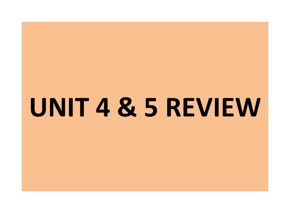 UNIT 4 & 5 REVIEW