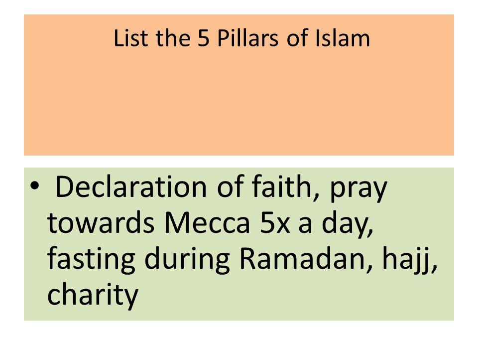 List the 5 Pillars of Islam Declaration of faith, pray towards Mecca 5x a day, fasting during Ramadan, hajj, charity