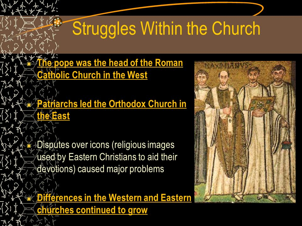 Struggles Within the Church The pope was the head of the Roman Catholic Church in the West Patriarchs led the Orthodox Church in the East Disputes over icons (religious images used by Eastern Christians to aid their devotions) caused major problems Differences in the Western and Eastern churches continued to grow