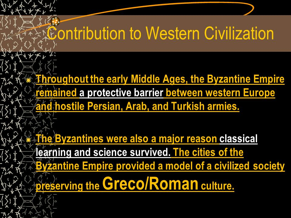Contribution to Western Civilization Throughout the early Middle Ages, the Byzantine Empire remained a protective barrier between western Europe and hostile Persian, Arab, and Turkish armies.
