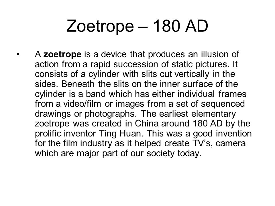 Zoetrope – 180 AD A zoetrope is a device that produces an illusion of action from a rapid succession of static pictures.