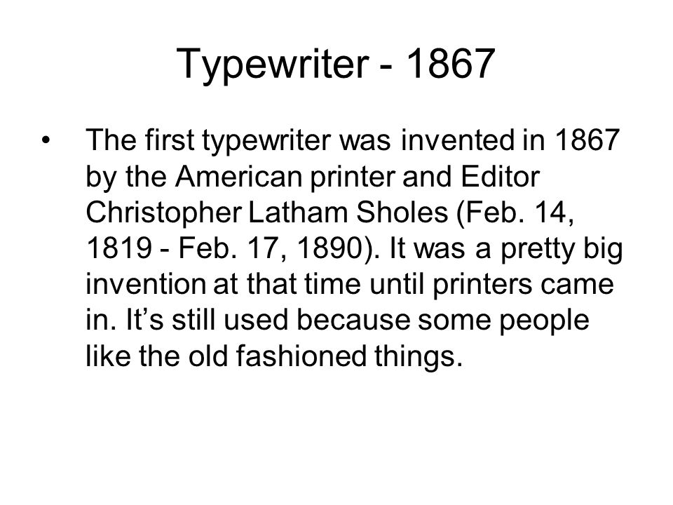 Typewriter The first typewriter was invented in 1867 by the American printer and Editor Christopher Latham Sholes (Feb.