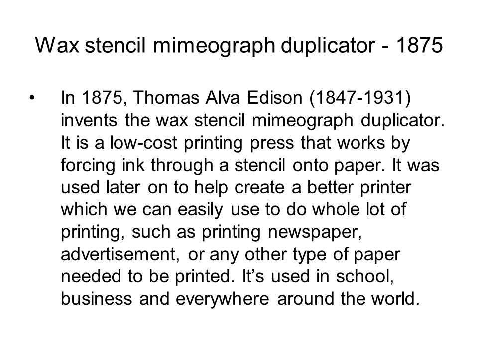 Wax stencil mimeograph duplicator In 1875, Thomas Alva Edison ( ) invents the wax stencil mimeograph duplicator.