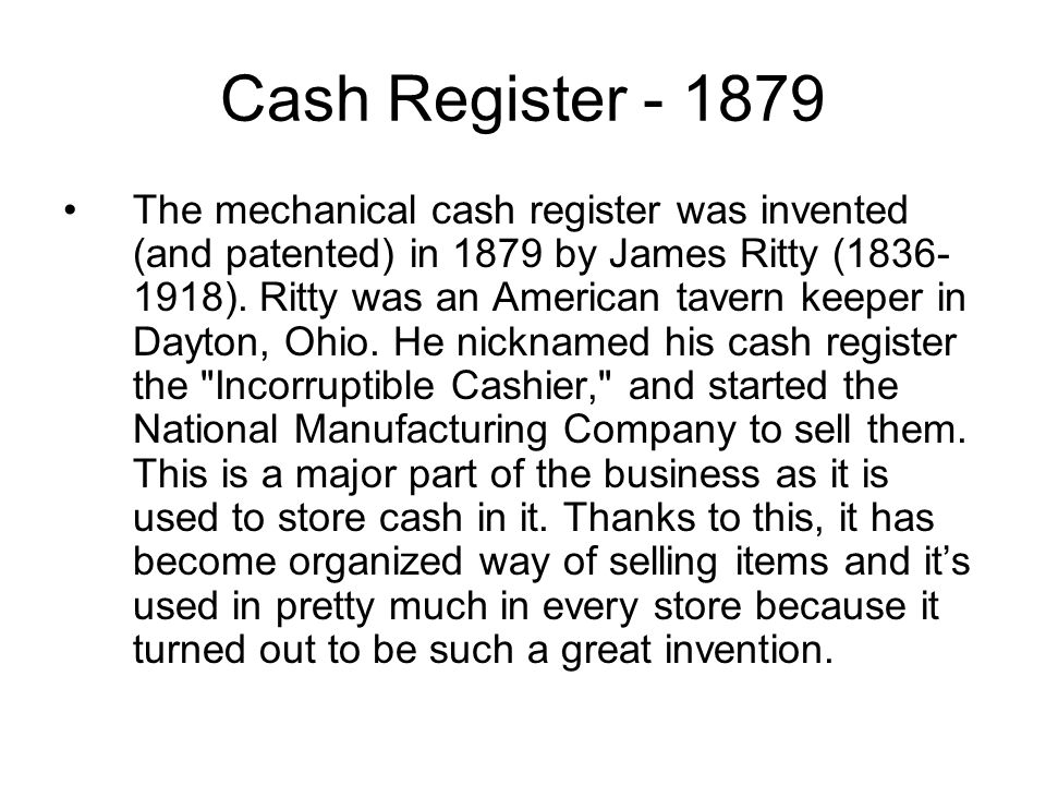 Cash Register The mechanical cash register was invented (and patented) in 1879 by James Ritty ( ).