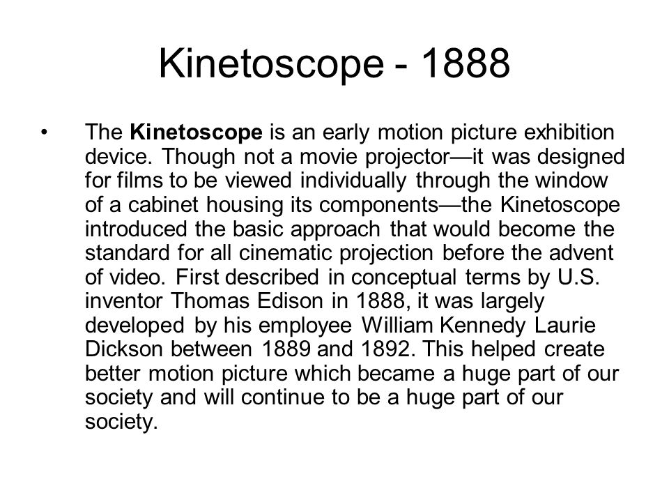 Kinetoscope The Kinetoscope is an early motion picture exhibition device.