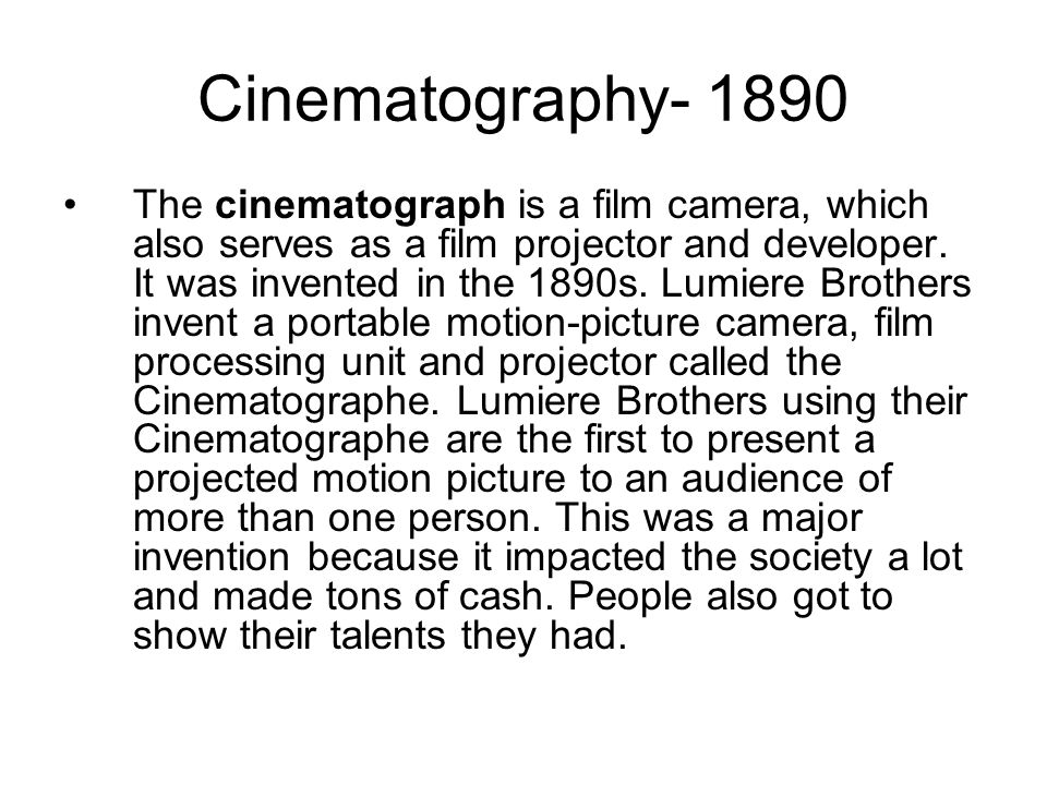 Cinematography The cinematograph is a film camera, which also serves as a film projector and developer.