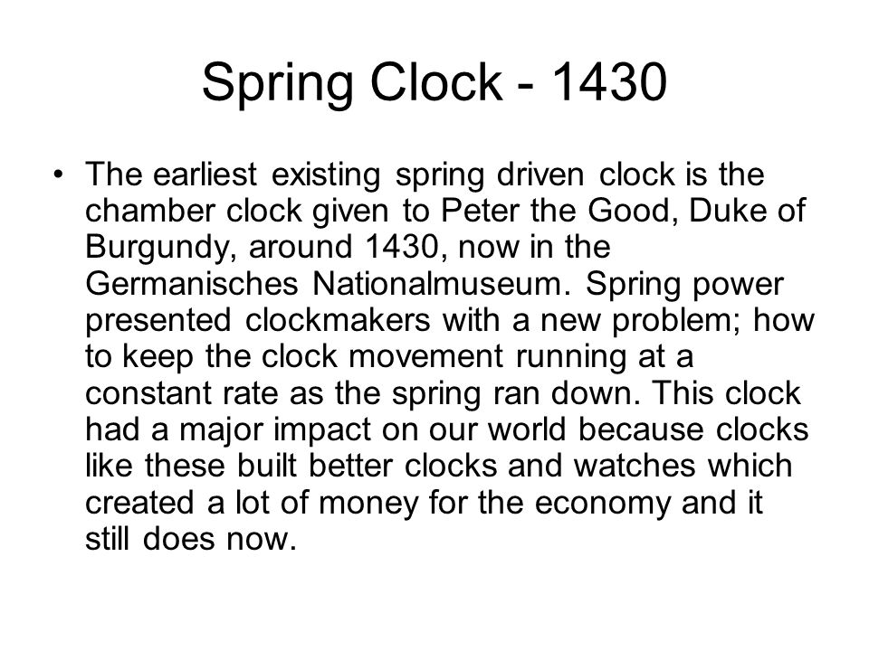 Spring Clock The earliest existing spring driven clock is the chamber clock given to Peter the Good, Duke of Burgundy, around 1430, now in the Germanisches Nationalmuseum.