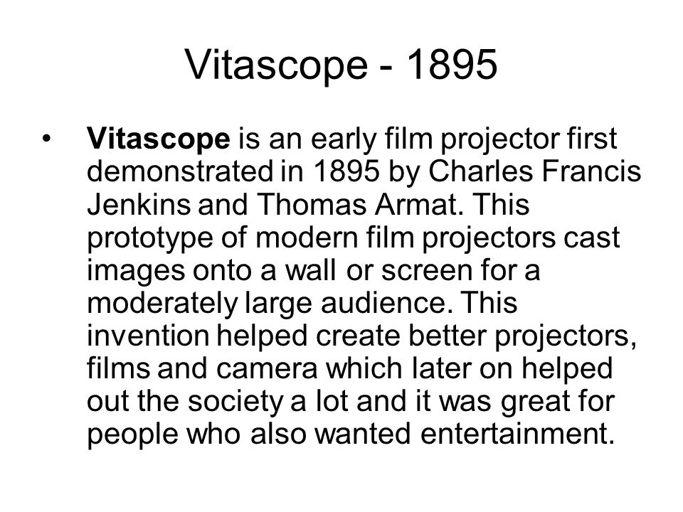 Vitascope Vitascope is an early film projector first demonstrated in 1895 by Charles Francis Jenkins and Thomas Armat.