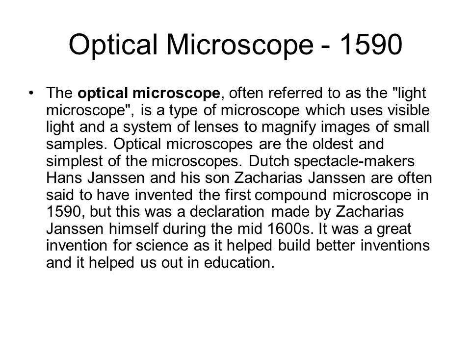 Optical Microscope The optical microscope, often referred to as the light microscope , is a type of microscope which uses visible light and a system of lenses to magnify images of small samples.