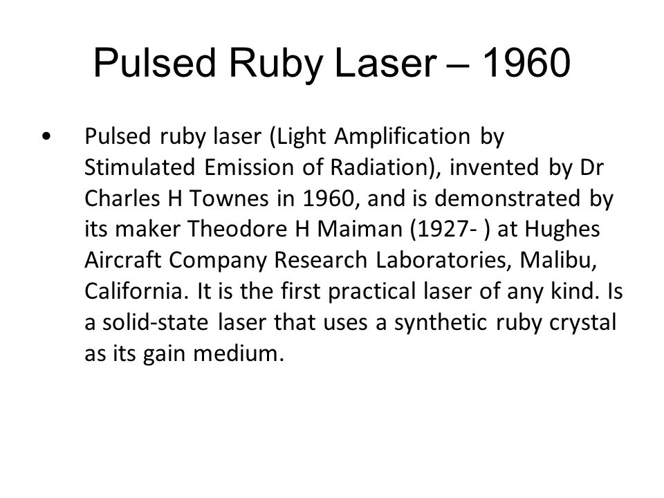 Pulsed Ruby Laser – 1960 Pulsed ruby laser (Light Amplification by Stimulated Emission of Radiation), invented by Dr Charles H Townes in 1960, and is demonstrated by its maker Theodore H Maiman (1927- ) at Hughes Aircraft Company Research Laboratories, Malibu, California.