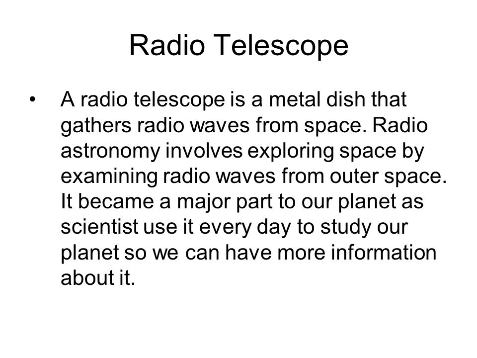 Radio Telescope A radio telescope is a metal dish that gathers radio waves from space.
