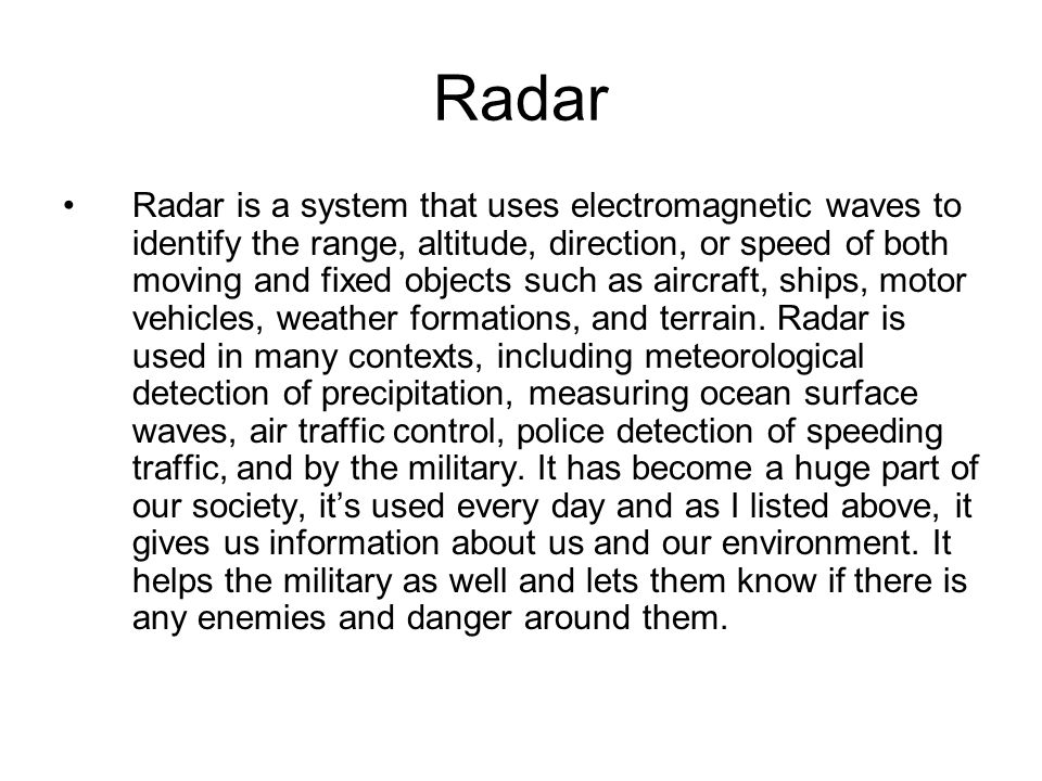 Radar Radar is a system that uses electromagnetic waves to identify the range, altitude, direction, or speed of both moving and fixed objects such as aircraft, ships, motor vehicles, weather formations, and terrain.