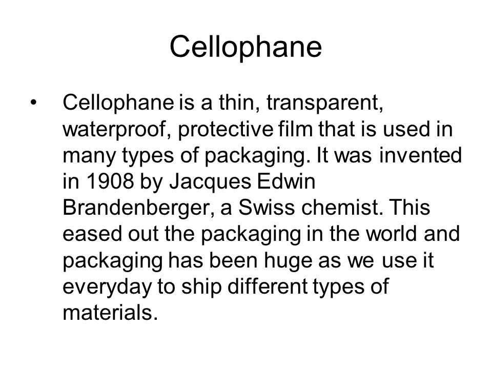 Cellophane Cellophane is a thin, transparent, waterproof, protective film that is used in many types of packaging.