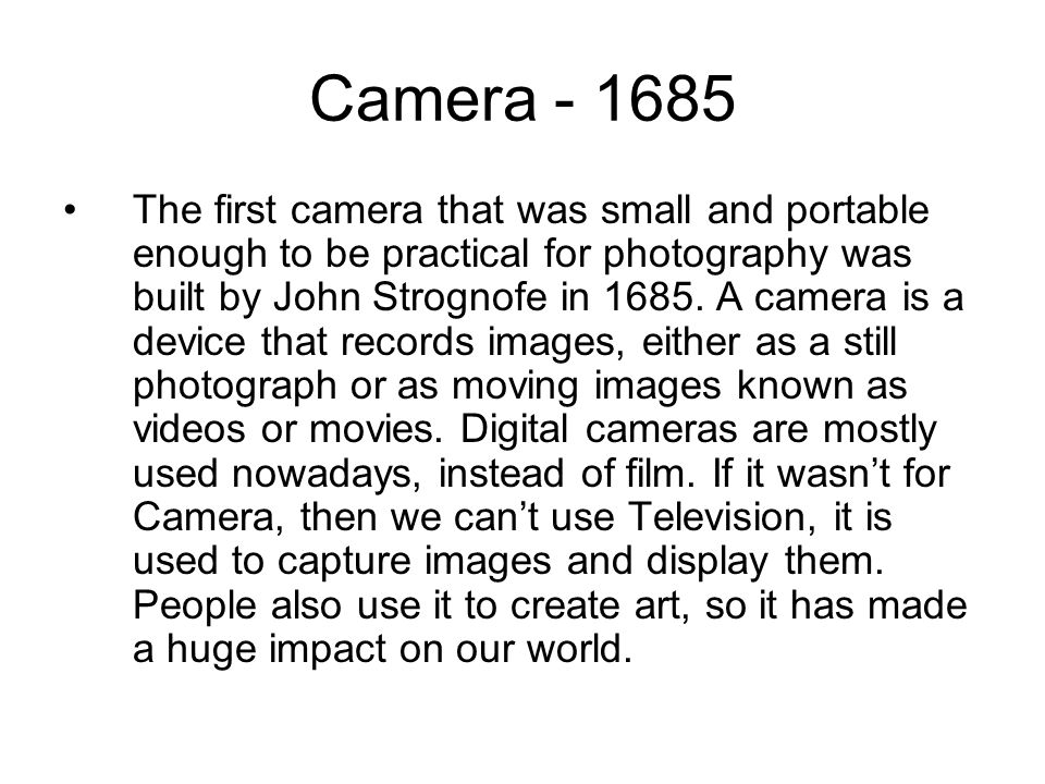 Camera The first camera that was small and portable enough to be practical for photography was built by John Strognofe in 1685.