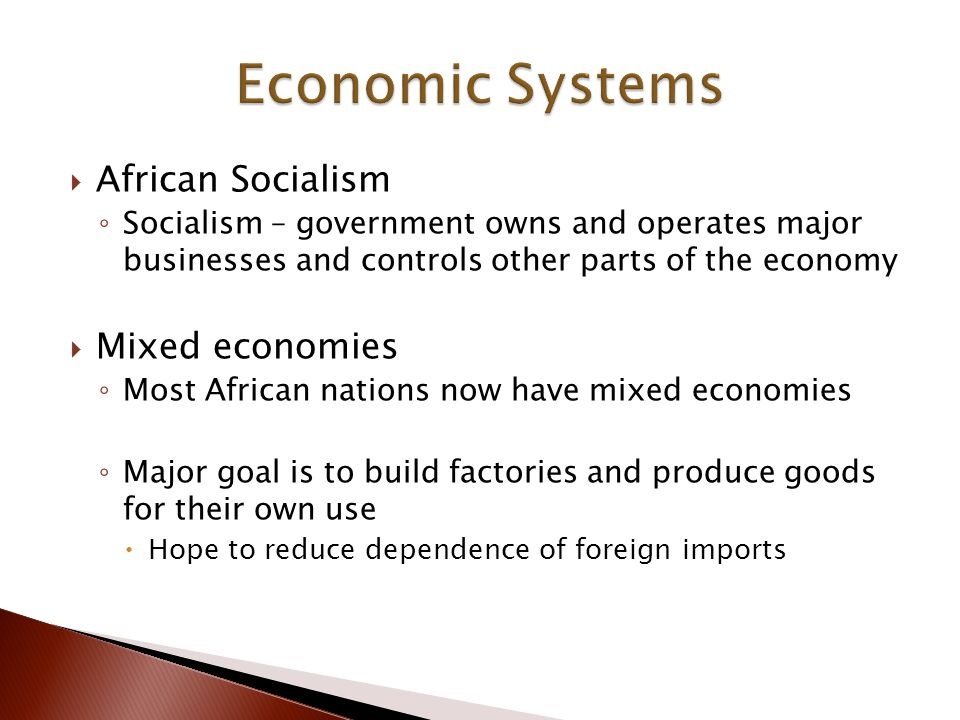  African Socialism ◦ Socialism – government owns and operates major businesses and controls other parts of the economy  Mixed economies ◦ Most African nations now have mixed economies ◦ Major goal is to build factories and produce goods for their own use  Hope to reduce dependence of foreign imports