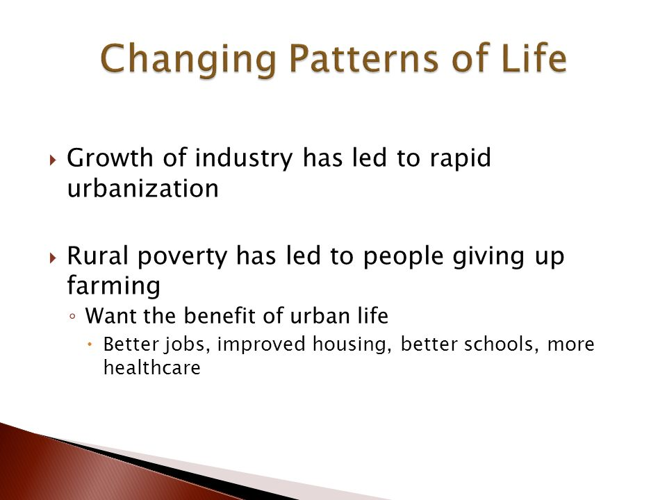  Growth of industry has led to rapid urbanization  Rural poverty has led to people giving up farming ◦ Want the benefit of urban life  Better jobs, improved housing, better schools, more healthcare