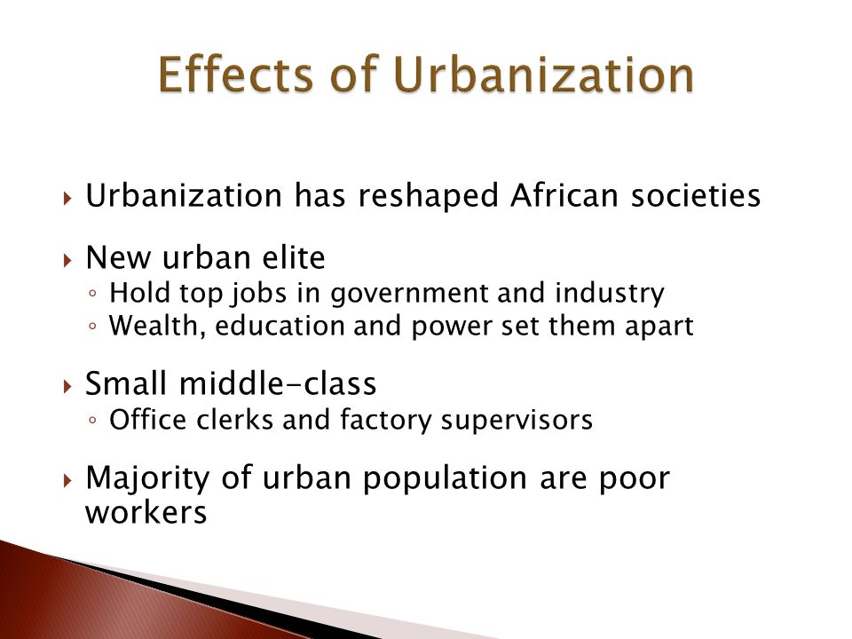  Urbanization has reshaped African societies  New urban elite ◦ Hold top jobs in government and industry ◦ Wealth, education and power set them apart  Small middle-class ◦ Office clerks and factory supervisors  Majority of urban population are poor workers