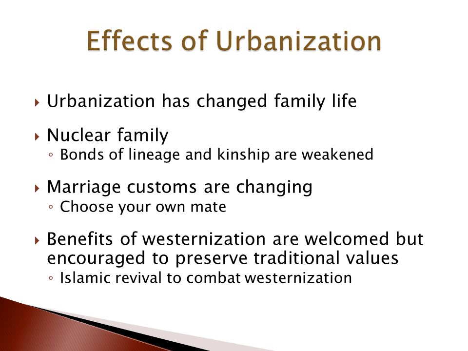  Urbanization has changed family life  Nuclear family ◦ Bonds of lineage and kinship are weakened  Marriage customs are changing ◦ Choose your own mate  Benefits of westernization are welcomed but encouraged to preserve traditional values ◦ Islamic revival to combat westernization