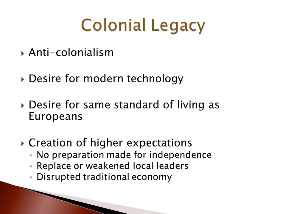  Anti-colonialism  Desire for modern technology  Desire for same standard of living as Europeans  Creation of higher expectations ◦ No preparation made for independence ◦ Replace or weakened local leaders ◦ Disrupted traditional economy