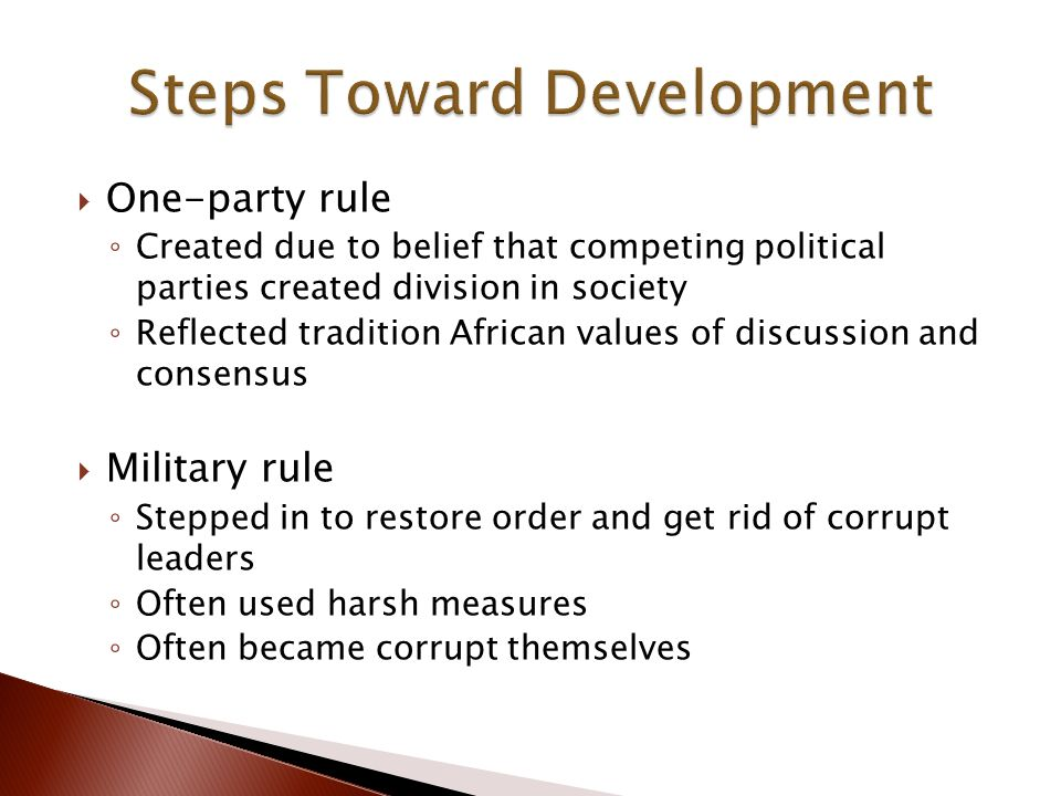  One-party rule ◦ Created due to belief that competing political parties created division in society ◦ Reflected tradition African values of discussion and consensus  Military rule ◦ Stepped in to restore order and get rid of corrupt leaders ◦ Often used harsh measures ◦ Often became corrupt themselves