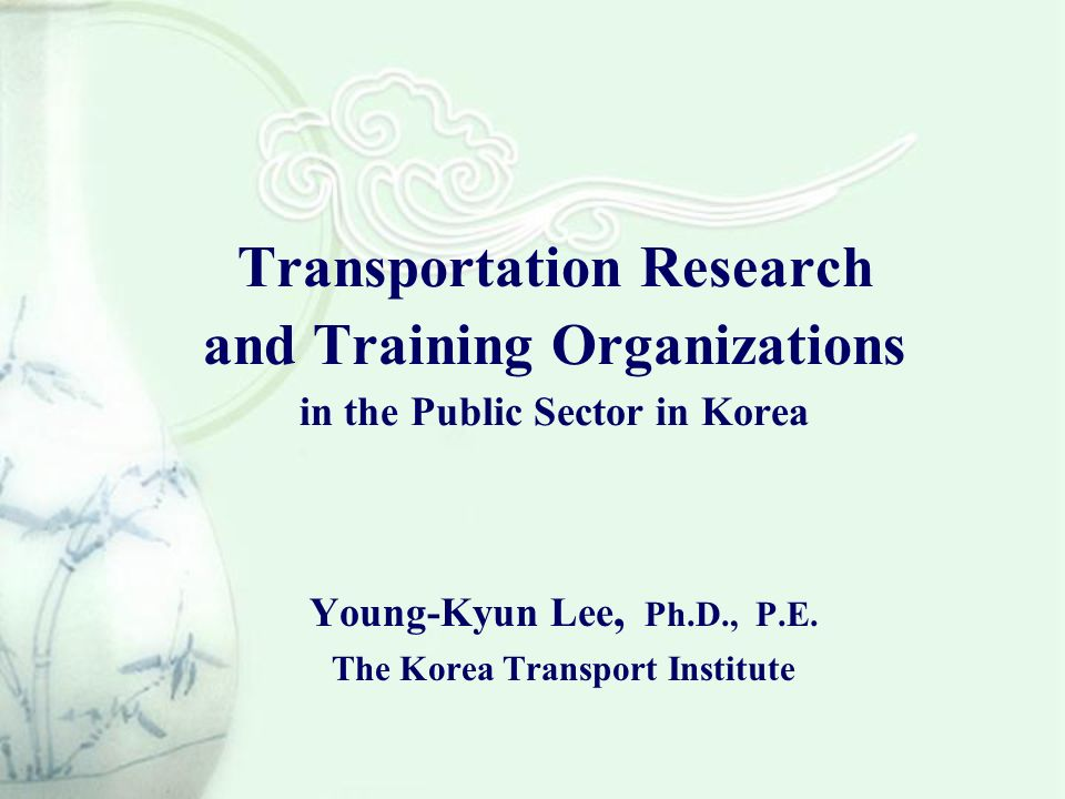 Transportation Research and Training Organizations in the Public Sector in Korea Young-Kyun Lee, Ph.D., P.E.