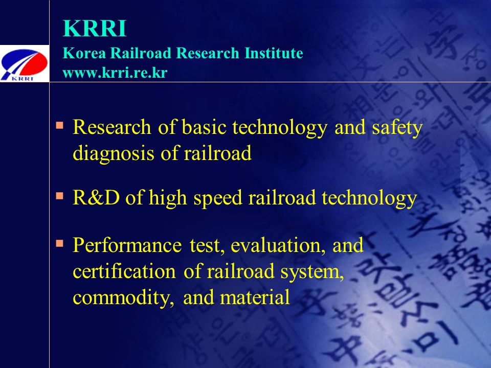 KRRI Korea Railroad Research Institute    Research of basic technology and safety diagnosis of railroad  R&D of high speed railroad technology  Performance test, evaluation, and certification of railroad system, commodity, and material