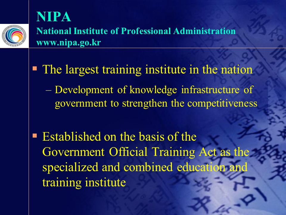 NIPA National Institute of Professional Administration    The largest training institute in the nation –Development of knowledge infrastructure of government to strengthen the competitiveness  Established on the basis of the Government Official Training Act as the specialized and combined education and training institute