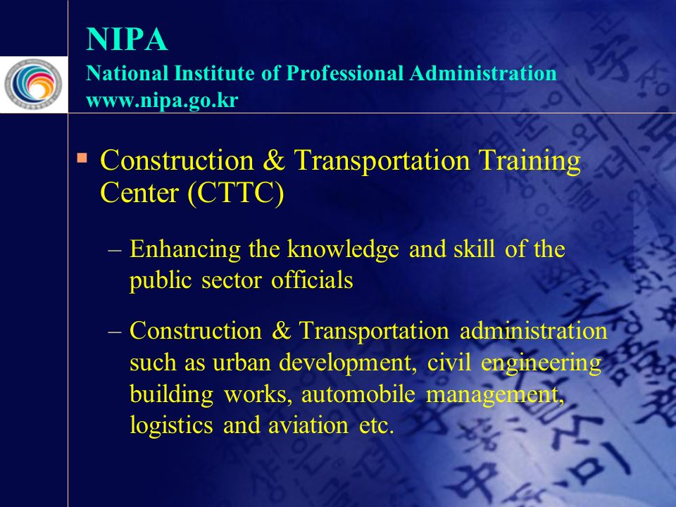 NIPA National Institute of Professional Administration    Construction & Transportation Training Center (CTTC) –Enhancing the knowledge and skill of the public sector officials –Construction & Transportation administration such as urban development, civil engineering building works, automobile management, logistics and aviation etc.