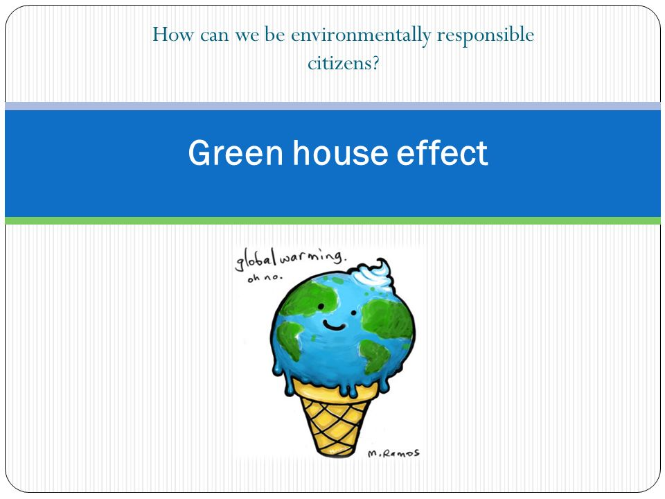 How can we be environmentally responsible citizens Green house effect