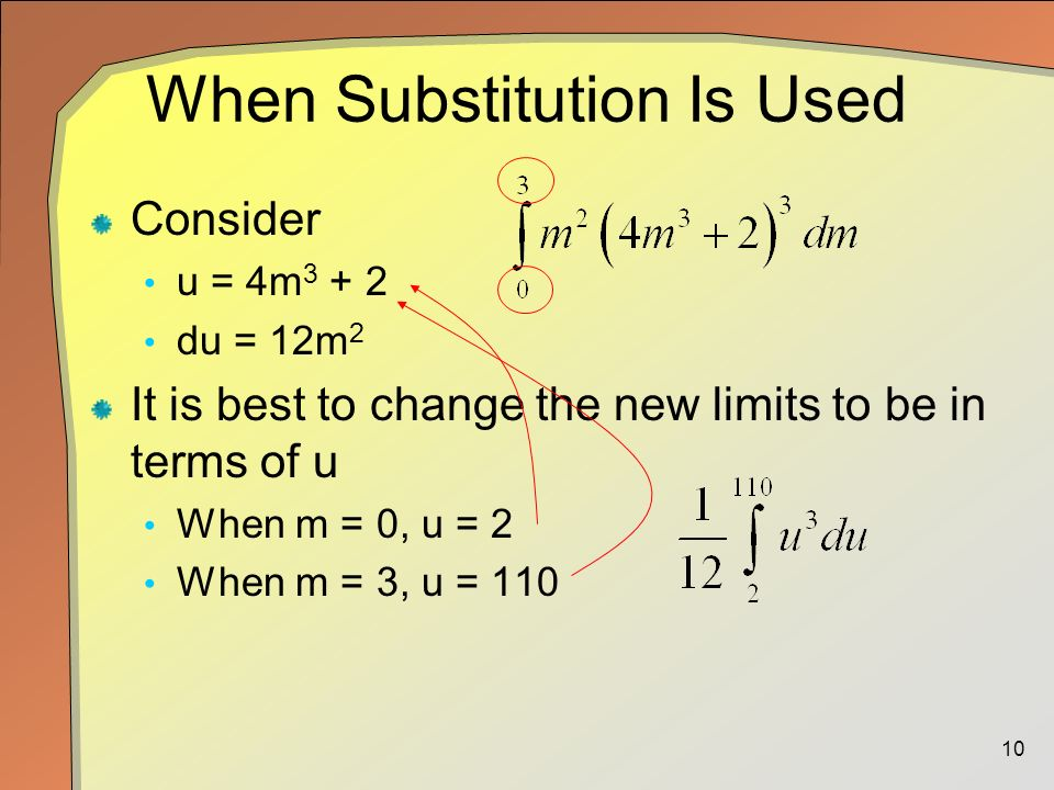 10 When Substitution Is Used Consider u = 4m du = 12m 2 It is best to change the new limits to be in terms of u When m = 0, u = 2 When m = 3, u = 110