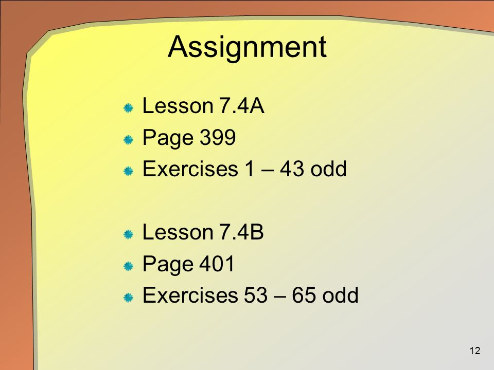 12 Assignment Lesson 7.4A Page 399 Exercises 1 – 43 odd Lesson 7.4B Page 401 Exercises 53 – 65 odd