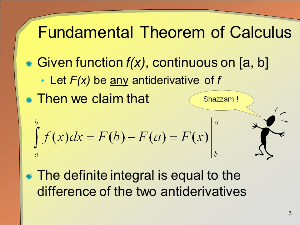 3 Fundamental Theorem of Calculus Given function f(x), continuous on [a, b] Let F(x) be any antiderivative of f Then we claim that The definite integral is equal to the difference of the two antiderivatives Shazzam !