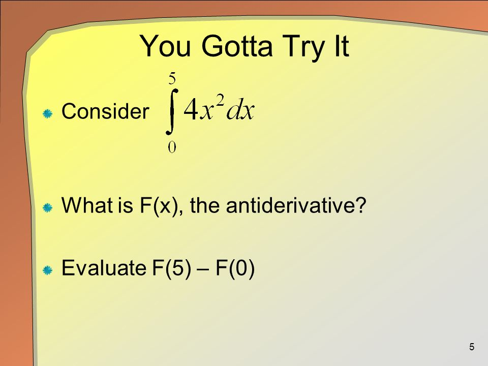 5 You Gotta Try It Consider What is F(x), the antiderivative Evaluate F(5) – F(0)