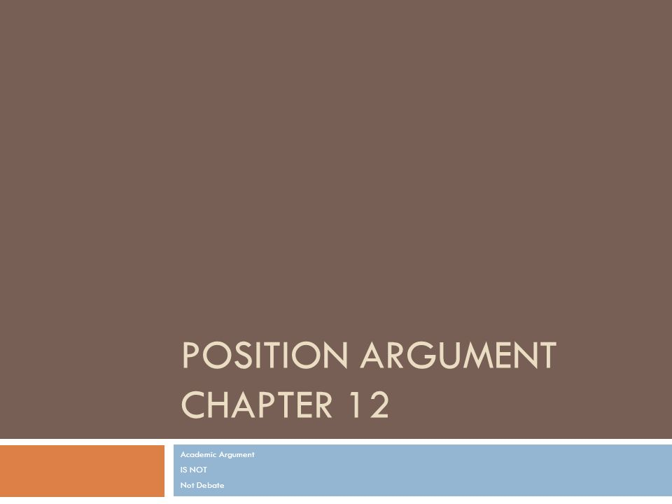 POSITION ARGUMENT CHAPTER 12 Academic Argument IS NOT Not Debate