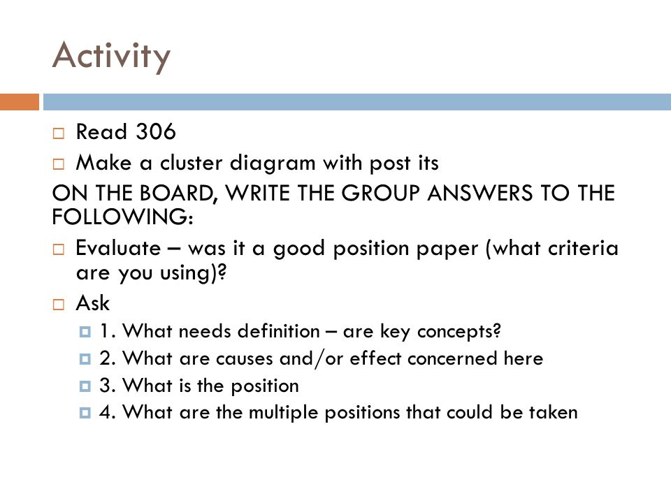 Activity  Read 306  Make a cluster diagram with post its ON THE BOARD, WRITE THE GROUP ANSWERS TO THE FOLLOWING:  Evaluate – was it a good position paper (what criteria are you using).
