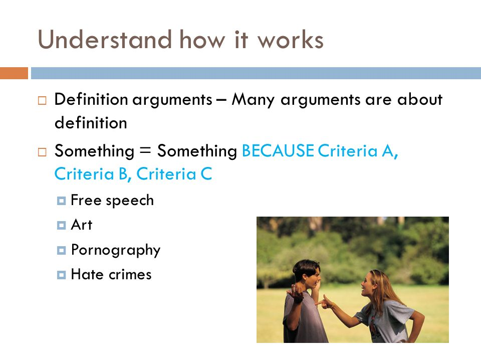 Understand how it works  Definition arguments – Many arguments are about definition  Something = Something BECAUSE Criteria A, Criteria B, Criteria C  Free speech  Art  Pornography  Hate crimes