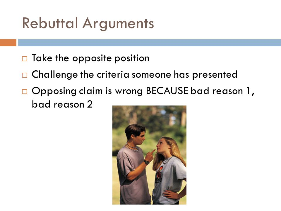 Rebuttal Arguments  Take the opposite position  Challenge the criteria someone has presented  Opposing claim is wrong BECAUSE bad reason 1, bad reason 2