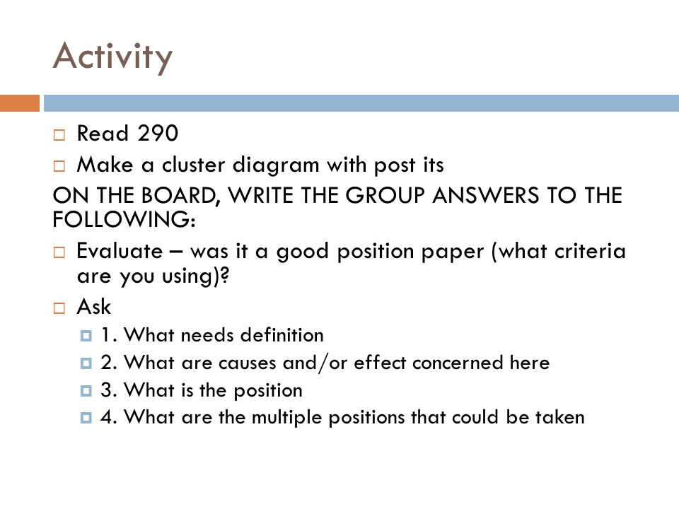 Activity  Read 290  Make a cluster diagram with post its ON THE BOARD, WRITE THE GROUP ANSWERS TO THE FOLLOWING:  Evaluate – was it a good position paper (what criteria are you using).