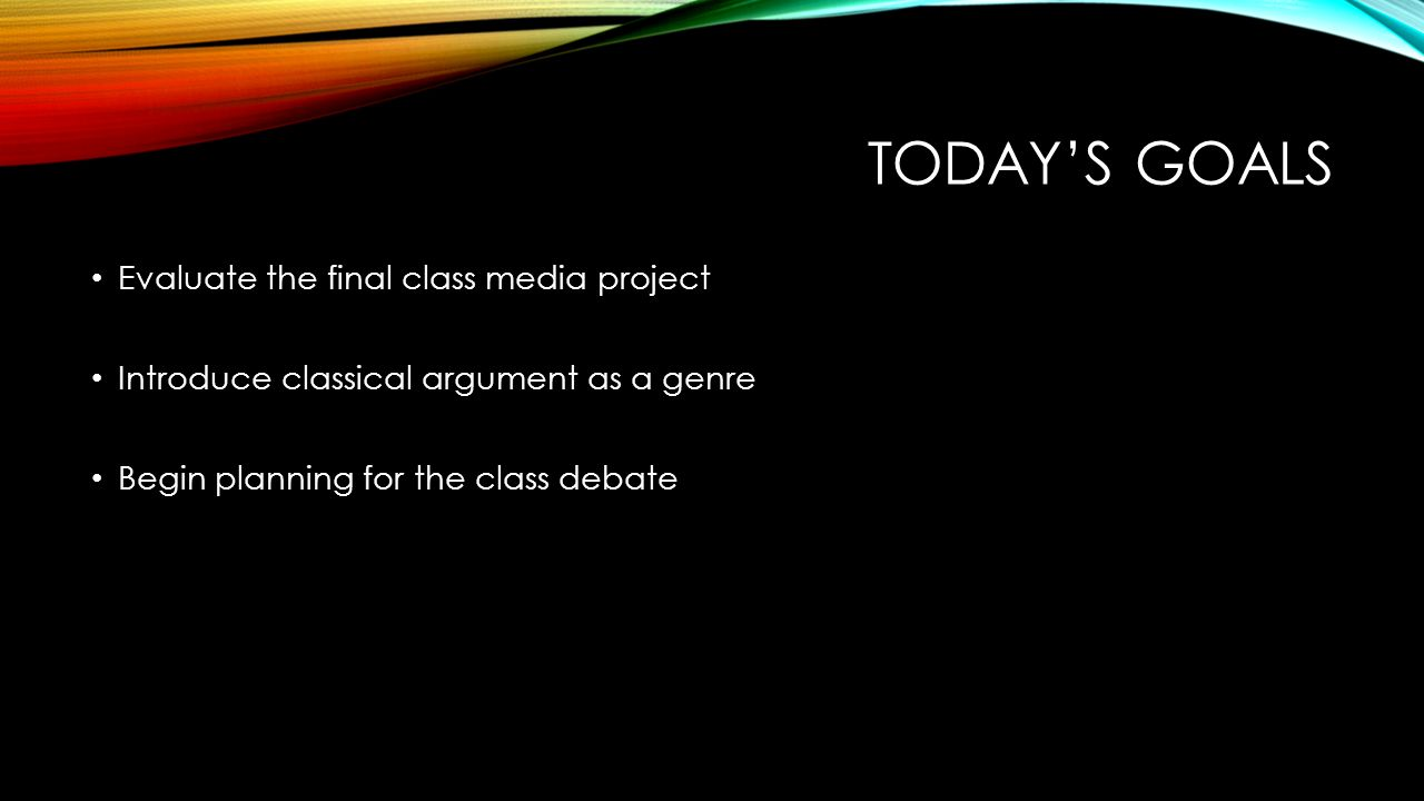 today s goals evaluate the final class media project introduce 1 today s goals evaluate the final class media project introduce classical argument as a genre begin planning for the class debate