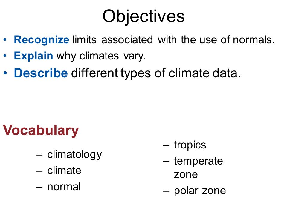 Objectives –climatology –climate –normal Vocabulary –tropics –temperate zone –polar zone Recognize limits associated with the use of normals.