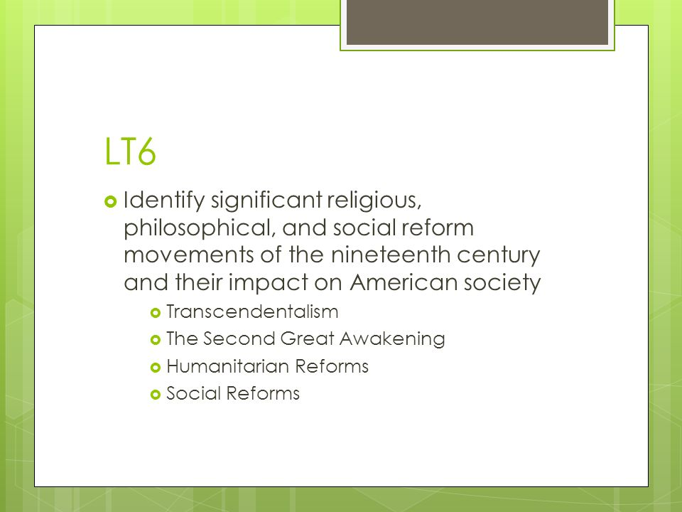 LT6  Identify significant religious, philosophical, and social reform movements of the nineteenth century and their impact on American society  Transcendentalism  The Second Great Awakening  Humanitarian Reforms  Social Reforms