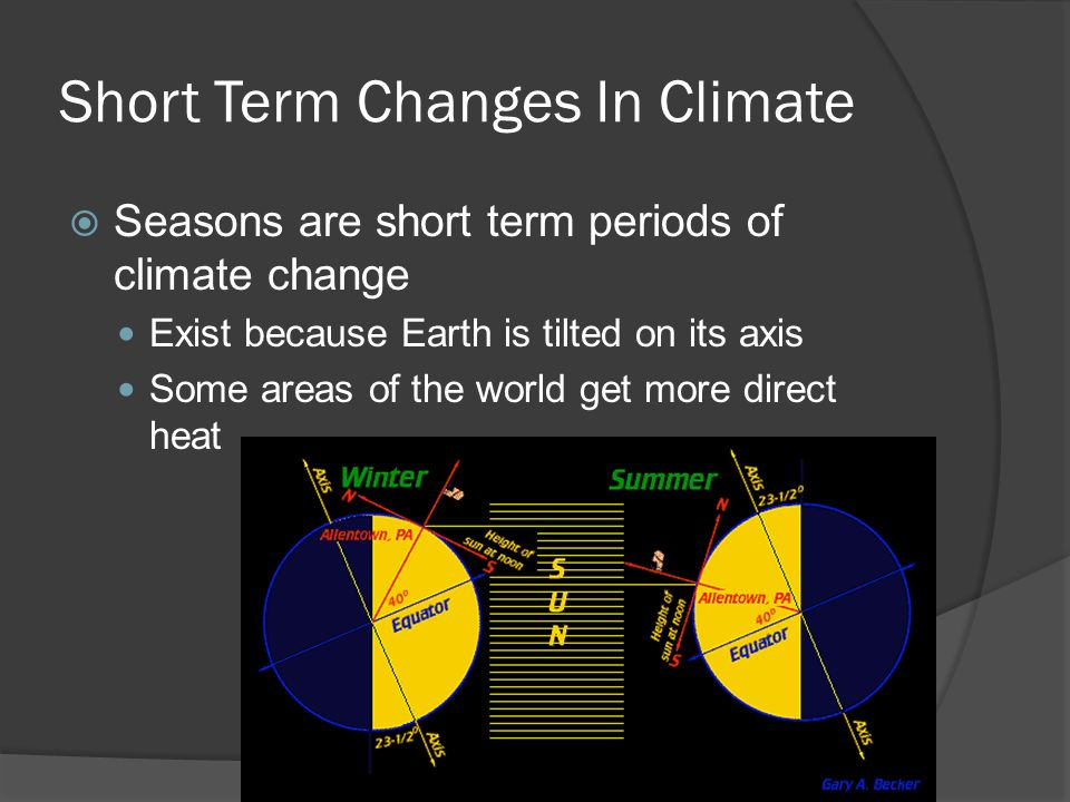 Short Term Changes In Climate  Seasons are short term periods of climate change Exist because Earth is tilted on its axis Some areas of the world get more direct heat