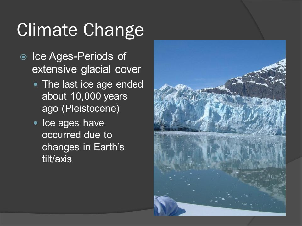 Climate Change  Ice Ages-Periods of extensive glacial cover The last ice age ended about 10,000 years ago (Pleistocene) Ice ages have occurred due to changes in Earth's tilt/axis