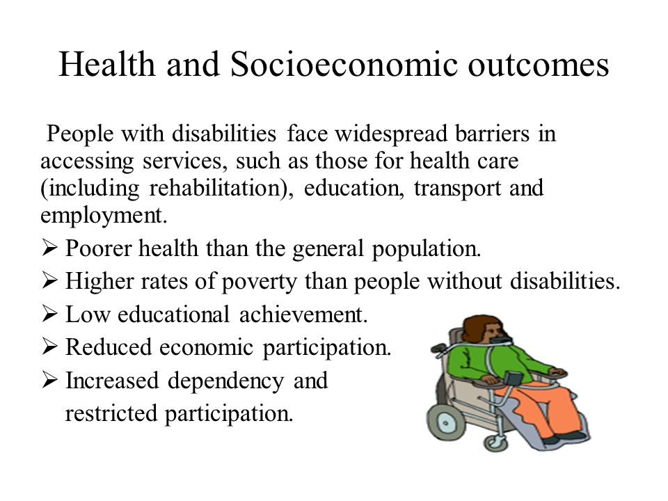 Health and Socioeconomic outcomes People with disabilities face widespread barriers in accessing services, such as those for health care (including rehabilitation), education, transport and employment.