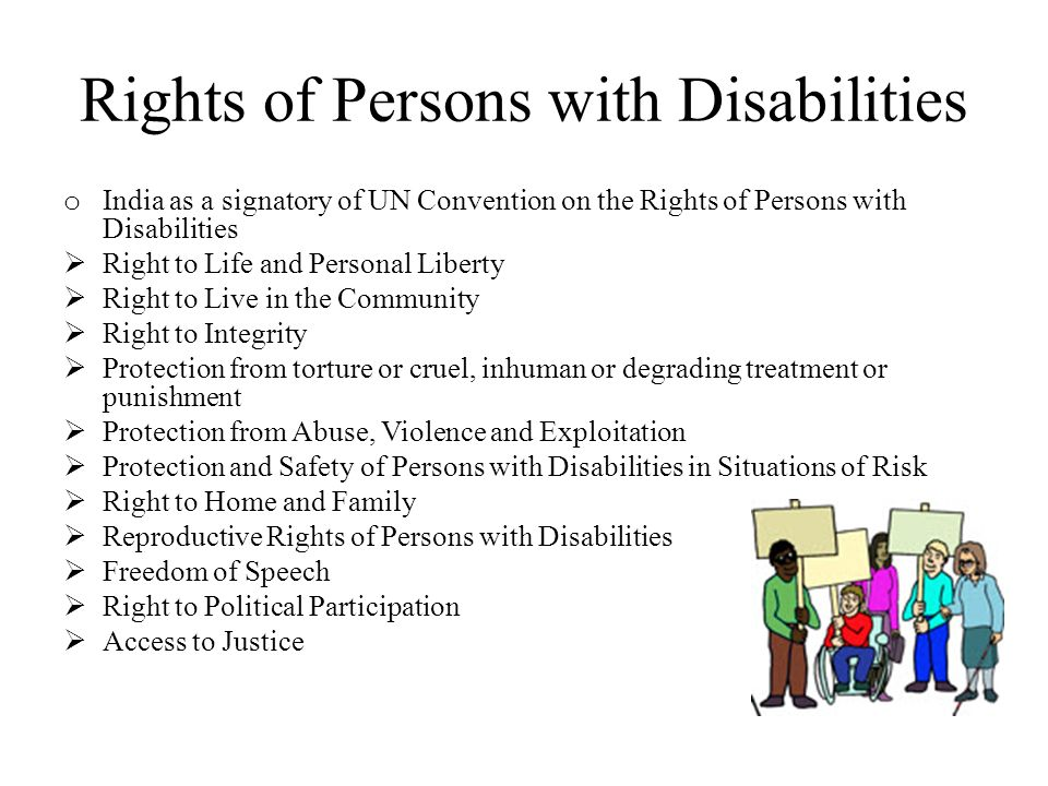 Rights of Persons with Disabilities o India as a signatory of UN Convention on the Rights of Persons with Disabilities  Right to Life and Personal Liberty  Right to Live in the Community  Right to Integrity  Protection from torture or cruel, inhuman or degrading treatment or punishment  Protection from Abuse, Violence and Exploitation  Protection and Safety of Persons with Disabilities in Situations of Risk  Right to Home and Family  Reproductive Rights of Persons with Disabilities  Freedom of Speech  Right to Political Participation  Access to Justice