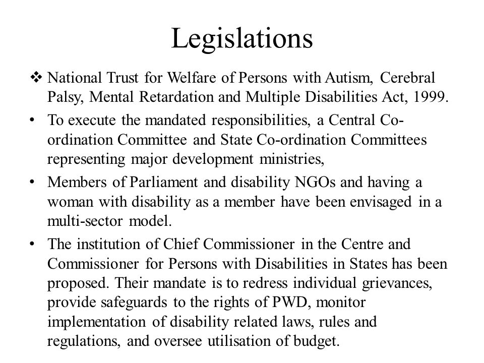 Legislations  National Trust for Welfare of Persons with Autism, Cerebral Palsy, Mental Retardation and Multiple Disabilities Act, 1999.