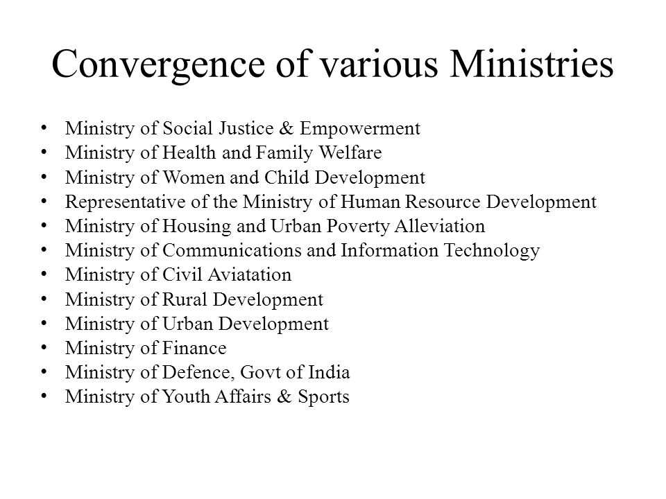 Convergence of various Ministries Ministry of Social Justice & Empowerment Ministry of Health and Family Welfare Ministry of Women and Child Development Representative of the Ministry of Human Resource Development Ministry of Housing and Urban Poverty Alleviation Ministry of Communications and Information Technology Ministry of Civil Aviatation Ministry of Rural Development Ministry of Urban Development Ministry of Finance Ministry of Defence, Govt of India Ministry of Youth Affairs & Sports